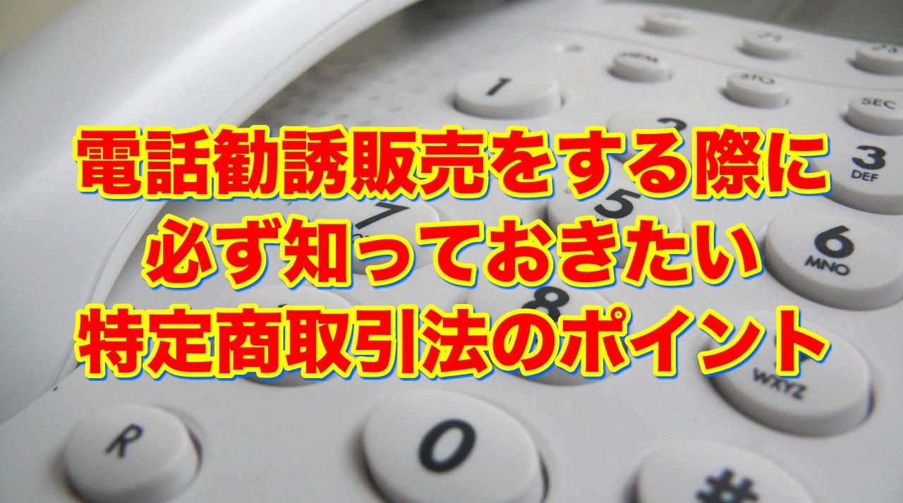 営業マンのための日本一わかりやすい特定商取引法【電話勧誘販売編】
